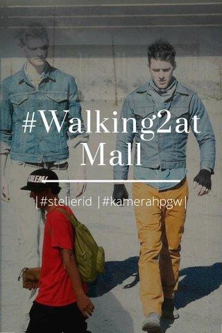 #Walking2atMall |#stellerid |#kamerahpgw|