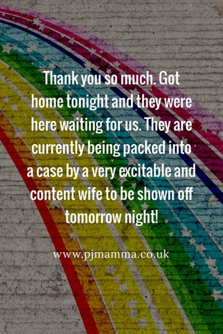 Thank you so much. Got home tonight and they were here waiting for us. They are currently being packed into a case by a very excitable and content wife to be shown off tomorrow night! www.pjmamma.co.uk