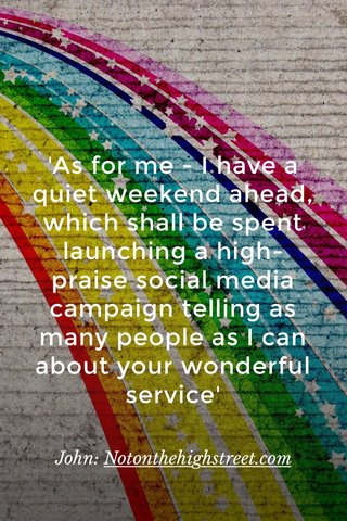 'As for me - I have a quiet weekend ahead, which shall be spent launching a high-praise social media campaign telling as many people as I can about your wonderful service' John: Notonthehighstreet.com