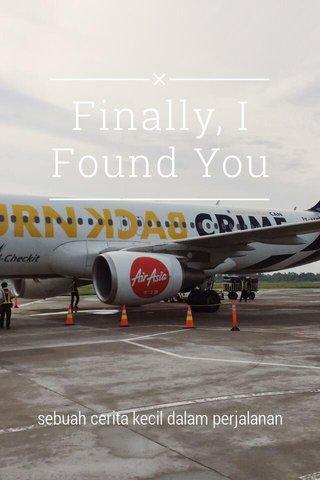 Finally, I Found You sebuah cerita kecil dalam perjalanan