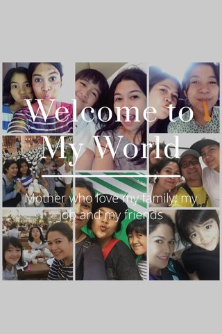 Welcome to My World Mother who love my family, my job and my friends