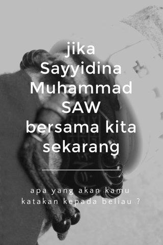 jika Sayyidina Muhammad SAW bersama kita sekarang apa yang akan kamu katakan kepada beliau ?
