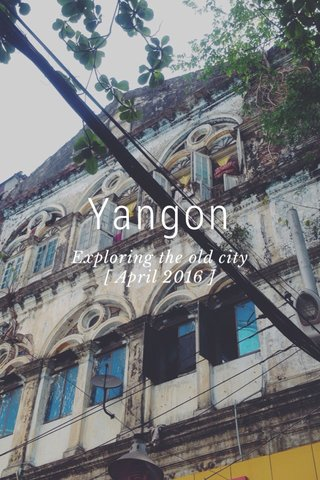 Yangon Exploring the old city [ April 2016 ]