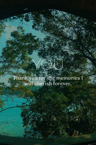 YOU Thank you for the memories I will cherish forever.