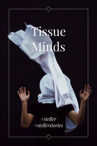 Tissue Minds #steller #stellerstories