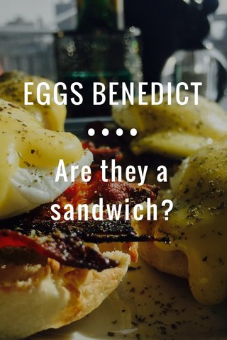 EGGS BENEDICT •••• Are they a sandwich?