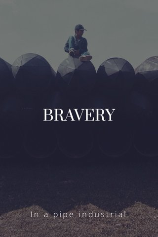 BRAVERY In a pipe industrial
