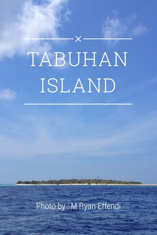 TABUHAN ISLAND Photo by : M Ryan Effendi