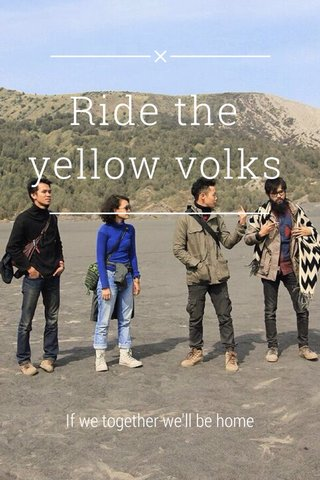Ride the yellow volks If we together we'll be home
