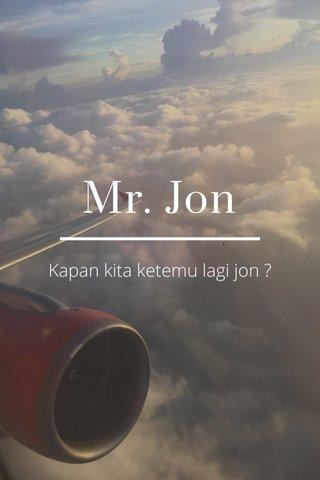 Mr. Jon Kapan kita ketemu lagi jon ?