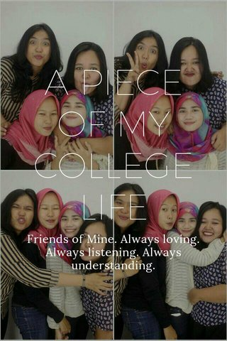 A PIECE OF MY COLLEGELIFE Friends of Mine. Always loving. Always listening. Always understanding.