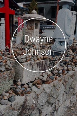 Dwayne Johnson *get it?
