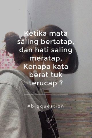 Ketika mata saling bertatap, dan hati saling meratap, Kenapa kata berat tuk terucap ? #biqquestion