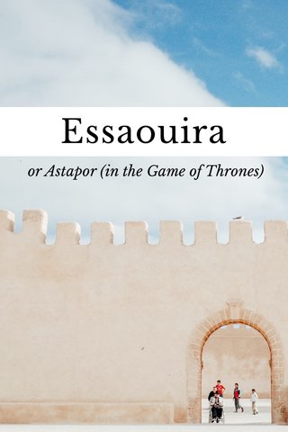 Essaouira or Astapor (in the Game of Thrones)