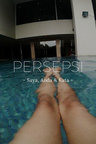 PERSEPSI - Saya, Anda & Kata -