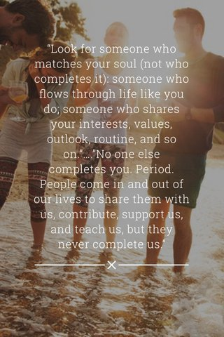 """Look for someone who matches your soul (not who completes it): someone who flows through life like you do; someone who shares your interests, values, outlook, routine, and so on.""….""No one else completes you. Period. People come in and out of our lives to share them with us, contribute, support us, and teach us, but they never complete us."""