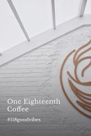 One Eighteenth Coffee #118goodvibes