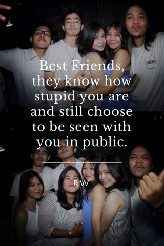 Best Friends, they know how stupid you are and still choose to be seen with you in public. RW
