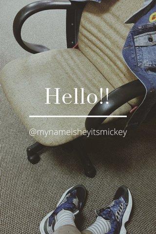 Hello!! @mynameisheyitsmickey