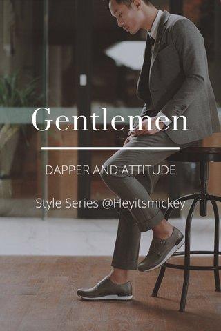 Gentlemen DAPPER AND ATTITUDE Style Series @Heyitsmickey