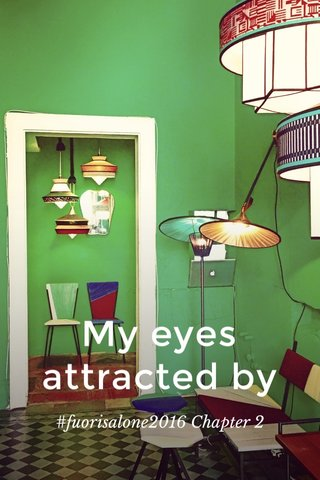 My eyes attracted by #fuorisalone2016 Chapter 2