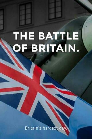 THE BATTLE OF BRITAIN. Britain's hardest day.