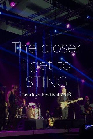The closer i get to STING JavaJazz Festival 2016