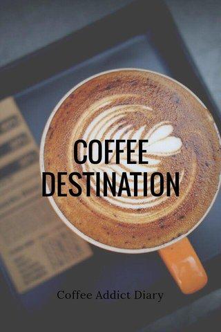 COFFEE DESTINATION Coffee Addict Diary