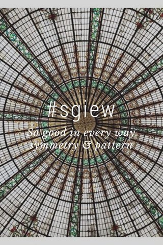 #sgiew So good in every way symmetry & pattern