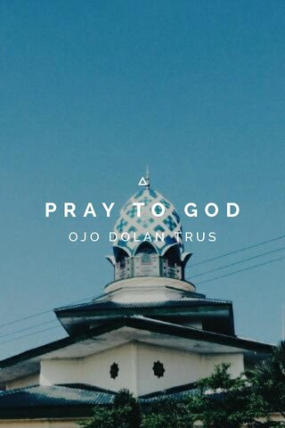 PRAY TO GOD OJO DOLAN TRUS
