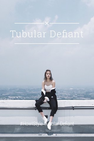 Tubular Defiant #HowIStyle Tubular Defiant