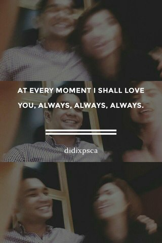 AT EVERY MOMENT I SHALL LOVE YOU, ALWAYS, ALWAYS, ALWAYS. didixpsca
