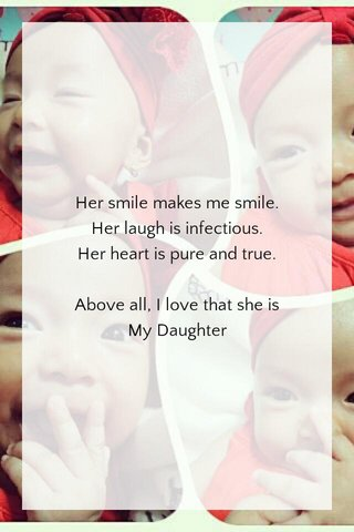Her smile makes me smile. Her laugh is infectious. Her heart is pure and true. Above all, I love that she is My Daughter