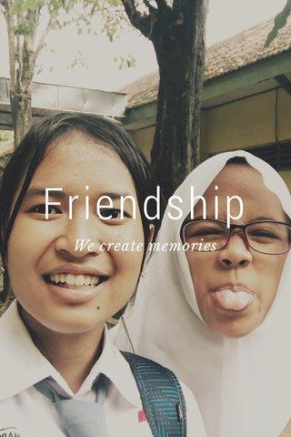 Friendship We create memories
