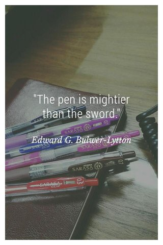 """""""The pen is mightier than the sword."""" Edward G. Bulwer-Lytton"""