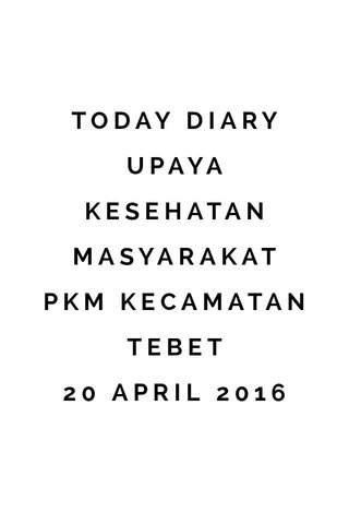 TODAY DIARY UPAYA KESEHATAN MASYARAKAT PKM KECAMATAN TEBET 20 APRIL 2016