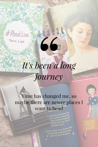 It's been a long journey Time has changed me, so maybe there are newer places I want to head -Ds