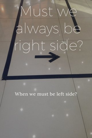 Must we always be right side? When we must be left side?