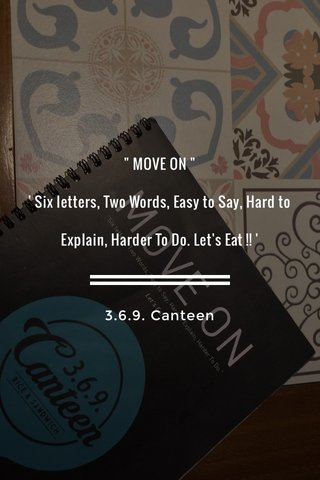 """"""" MOVE ON """" ' Six letters, Two Words, Easy to Say, Hard to Explain, Harder To Do. Let's Eat !! ' 3.6.9. Canteen"""