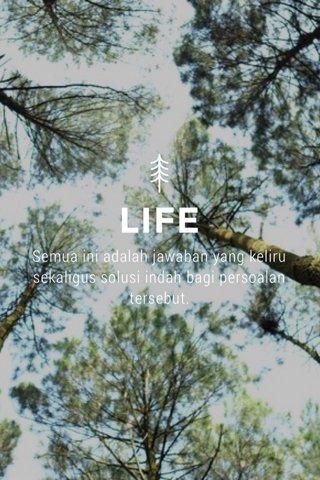 LIFE Semua ini adalah jawaban yang keliru sekaligus solusi indah bagi persoalan tersebut.