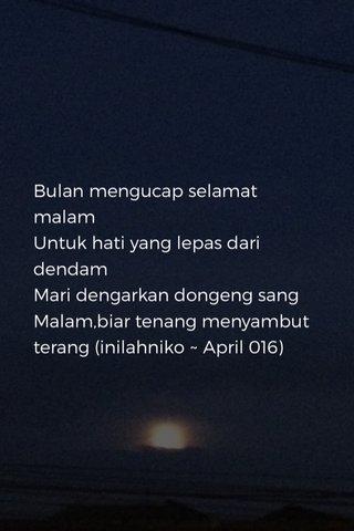 Bulan mengucap selamat malam Untuk hati yang lepas dari dendam Mari dengarkan dongeng sang Malam,biar tenang menyambut terang (inilahniko ~ April 016)