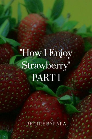 """How I Enjoy Strawberry"" PART 1 RECIPEBYFAFA"