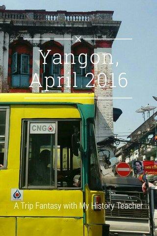 Yangon, April 2016 A Trip Fantasy with My History Teacher
