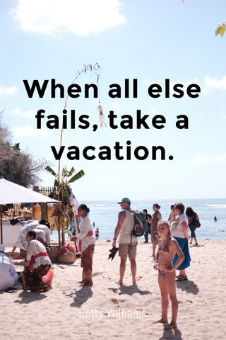 When all else fails, take a vacation. Betty Williams