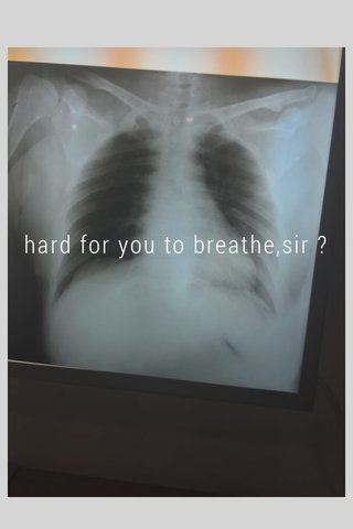 hard for you to breathe,sir ?