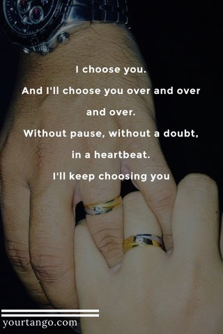 I choose you. And I'll choose you over and over and over. Without pause, without a doubt, in a heartbeat. I'll keep choosing you yourtango.com