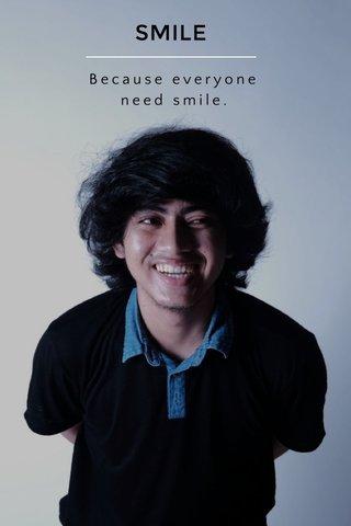 SMILE Because everyone need smile.