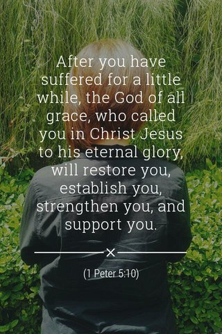 After you have suffered for a little while, the God of all grace, who called you in Christ Jesus to his eternal glory, will restore you, establish you, strengthen you, and support you. (1 Peter 5:10)