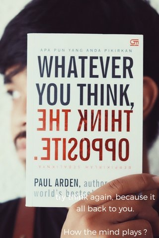 try think again, because it all back to you. How the mind plays ?
