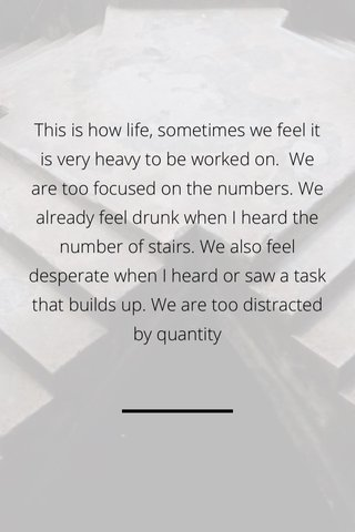 This is how life, sometimes we feel it is very heavy to be worked on. We are too focused on the numbers. We already feel drunk when I heard the number of stairs. We also feel desperate when I heard or saw a task that builds up. We are too distracted by quantity